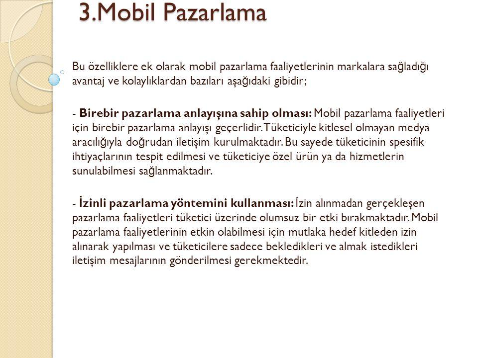 3.Mobil Pazarlama 3.Mobil Pazarlama Bu özelliklere ek olarak mobil pazarlama faaliyetlerinin markalara sa ğ ladı ğ ı avantaj ve kolaylıklardan bazıları aşa ğ ıdaki gibidir; - Birebir pazarlama anlayışına sahip olması: Mobil pazarlama faaliyetleri için birebir pazarlama anlayışı geçerlidir.