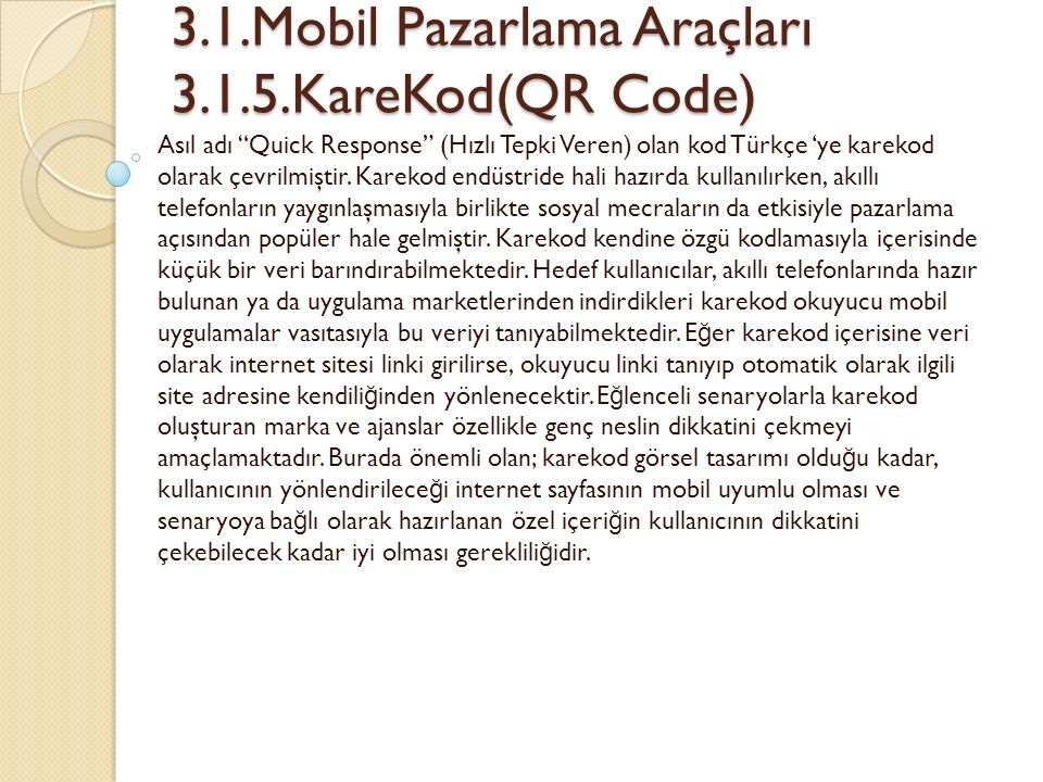 3.1.Mobil Pazarlama Araçları 3.1.5.KareKod(QR Code) 3.1.Mobil Pazarlama Araçları 3.1.5.KareKod(QR Code) Asıl adı Quick Response (Hızlı Tepki Veren) olan kod Türkçe 'ye karekod olarak çevrilmiştir.
