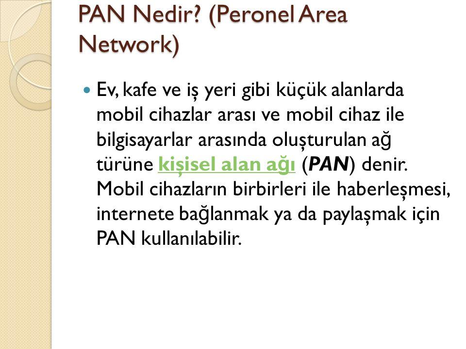 PAN Nedir? (Peronel Area Network) Ev, kafe ve iş yeri gibi küçük alanlarda mobil cihazlar arası ve mobil cihaz ile bilgisayarlar arasında oluşturulan