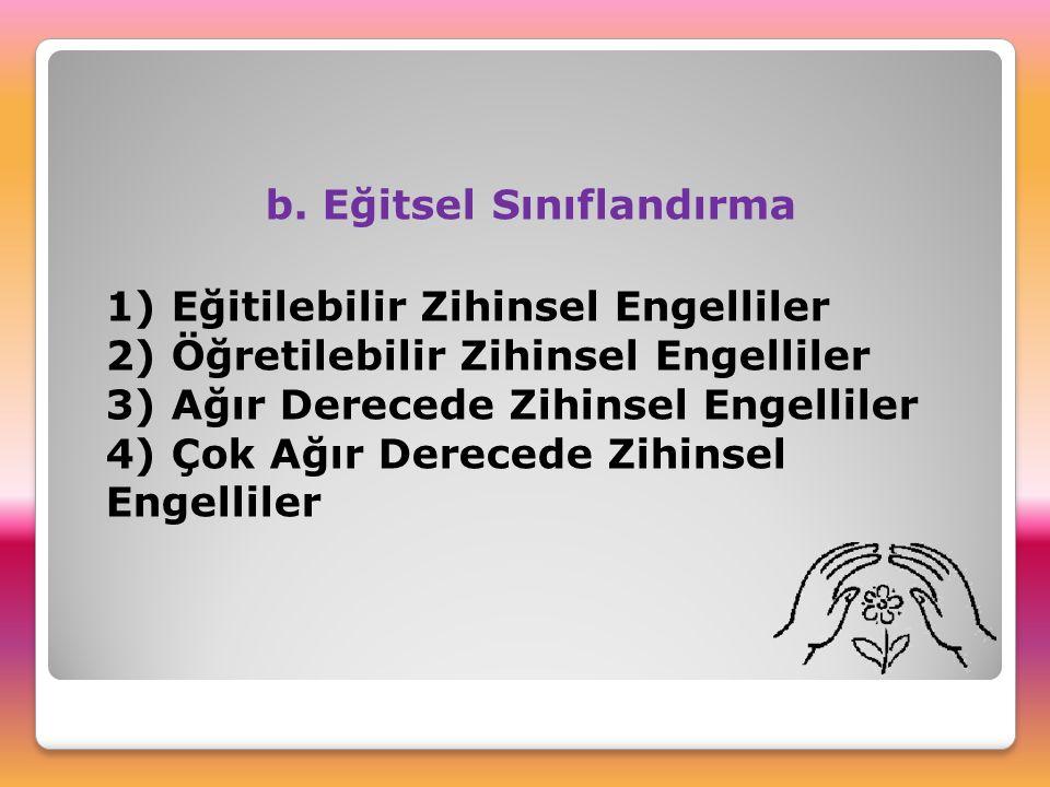 b. Eğitsel Sınıflandırma 1) Eğitilebilir Zihinsel Engelliler 2) Öğretilebilir Zihinsel Engelliler 3) Ağır Derecede Zihinsel Engelliler 4) Çok Ağır Der