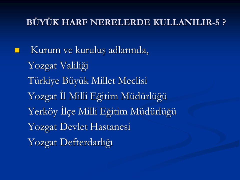 BÜYÜK HARF NERELERDE KULLANILIR-5 ? Kurum ve kuruluş adlarında, Kurum ve kuruluş adlarında, Yozgat Valiliği Yozgat Valiliği Türkiye Büyük Millet Mecli