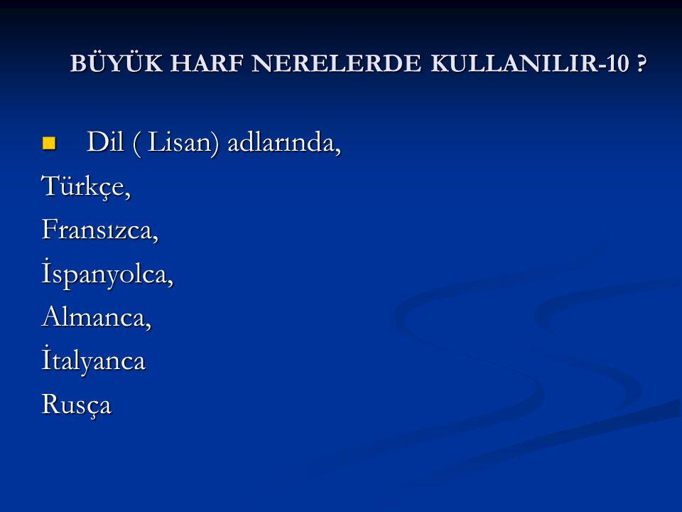 BÜYÜK HARF NERELERDE KULLANILIR-10 ? Dil ( Lisan) adlarında, Dil ( Lisan) adlarında,Türkçe,Fransızca,İspanyolca,Almanca,İtalyancaRusça