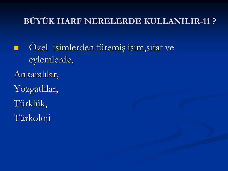 BÜYÜK HARF NERELERDE KULLANILIR-11 ? Özel isimlerden türemiş isim,sıfat ve eylemlerde, Özel isimlerden türemiş isim,sıfat ve eylemlerde,Ankaralılar,Yo
