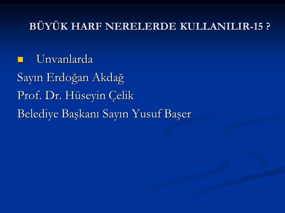 BÜYÜK HARF NERELERDE KULLANILIR-15 ? Unvanlarda Unvanlarda Sayın Erdoğan Akdağ Prof. Dr. Hüseyin Çelik Belediye Başkanı Sayın Yusuf Başer