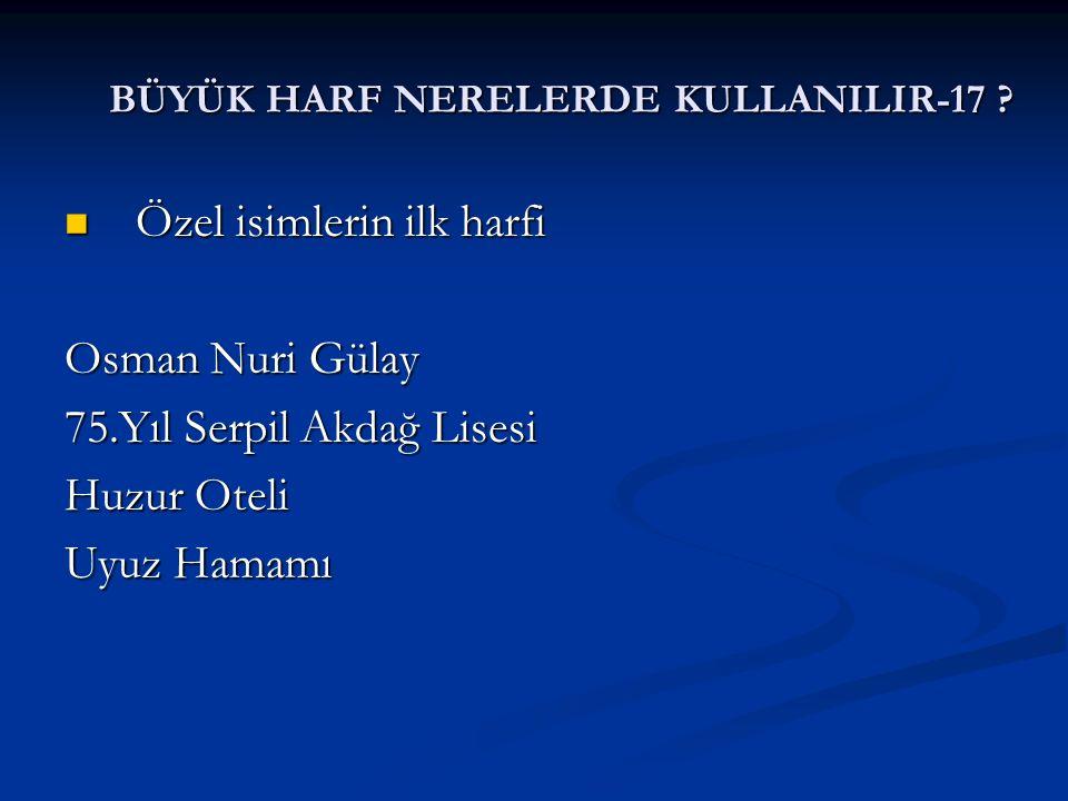 BÜYÜK HARF NERELERDE KULLANILIR-17 ? Özel isimlerin ilk harfi Özel isimlerin ilk harfi Osman Nuri Gülay 75.Yıl Serpil Akdağ Lisesi Huzur Oteli Uyuz Ha