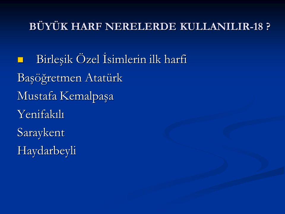 BÜYÜK HARF NERELERDE KULLANILIR-18 ? Birleşik Özel İsimlerin ilk harfi Birleşik Özel İsimlerin ilk harfi Başöğretmen Atatürk Mustafa Kemalpaşa Yenifak