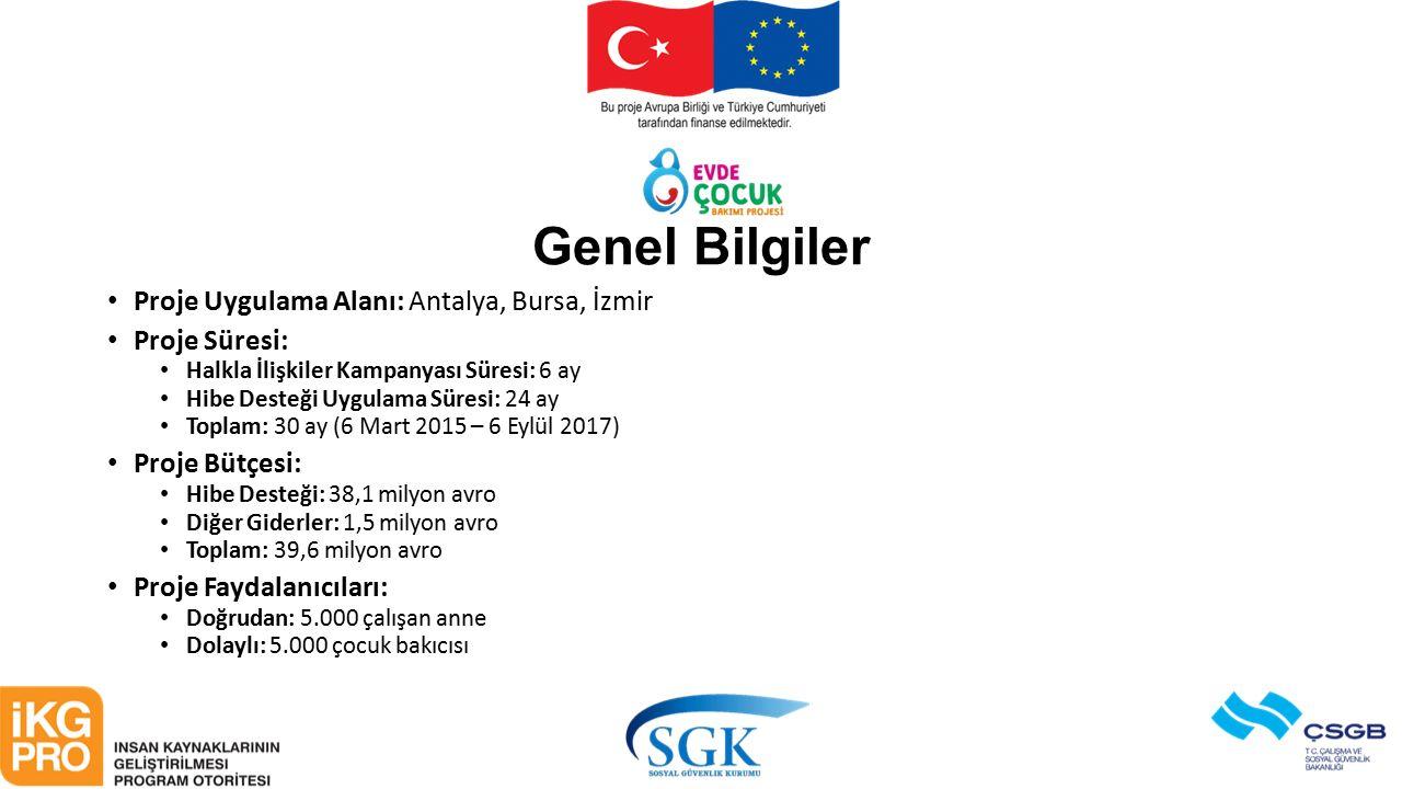 Genel Bilgiler Proje Uygulama Alanı: Antalya, Bursa, İzmir Proje Süresi: Halkla İlişkiler Kampanyası Süresi: 6 ay Hibe Desteği Uygulama Süresi: 24 ay Toplam: 30 ay (6 Mart 2015 – 6 Eylül 2017) Proje Bütçesi: Hibe Desteği: 38,1 milyon avro Diğer Giderler: 1,5 milyon avro Toplam: 39,6 milyon avro Proje Faydalanıcıları: Doğrudan: 5.000 çalışan anne Dolaylı: 5.000 çocuk bakıcısı
