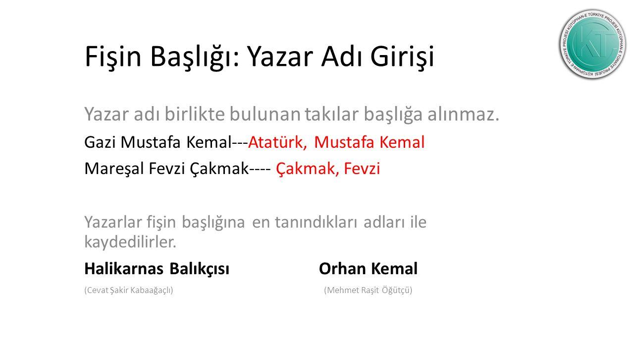 Fişin Başlığı: Yazar Adı Girişi Yazar adı birlikte bulunan takılar başlığa alınmaz. Gazi Mustafa Kemal---Atatürk, Mustafa Kemal Mareşal Fevzi Çakmak--