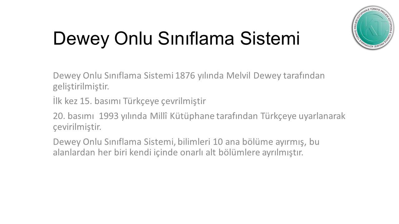 Dewey Onlu Sınıflama Sistemi Dewey Onlu Sınıflama Sistemi 1876 yılında Melvil Dewey tarafından geliştirilmiştir. İlk kez 15. basımı Türkçeye çevrilmiş