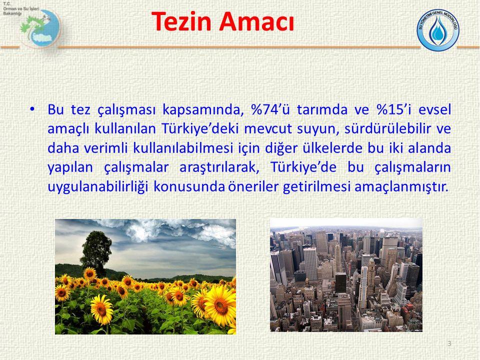 Tezin Amacı 3 Bu tez çalışması kapsamında, %74'ü tarımda ve %15'i evsel amaçlı kullanılan Türkiye'deki mevcut suyun, sürdürülebilir ve daha verimli kullanılabilmesi için diğer ülkelerde bu iki alanda yapılan çalışmalar araştırılarak, Türkiye'de bu çalışmaların uygulanabilirliği konusunda öneriler getirilmesi amaçlanmıştır.