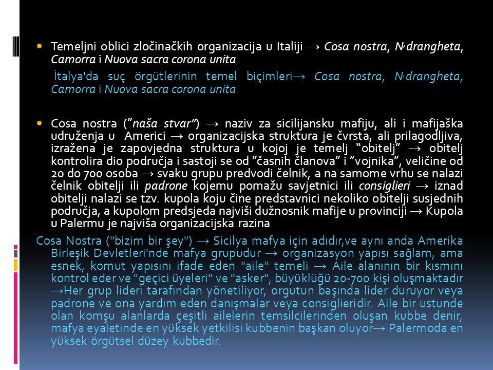 Temeljni oblici zločinačkih organizacija u Italiji → Cosa nostra, N, drangheta, Camorra i Nuova sacra corona unita İtalya da suç örgütlerinin temel biçimleri → Cosa nostra, N, drangheta, Camorra i Nuova sacra corona unita Cosa nostra ( naša stvar ) → naziv za sicilijansku mafiju, ali i mafijaška udruženja u Americi → organizacijska struktura je čvrsta, ali prilagodljiva, izražena je zapovjedna struktura u kojoj je temelj obitelj → obitelj kontrolira dio područja i sastoji se od časnih članova i vojnika , veličine od 20 do 700 osoba → svaku grupu predvodi čelnik, a na samome vrhu se nalazi čelnik obitelji ili padrone kojemu pomažu savjetnici ili consiglieri → iznad obitelji nalazi se tzv.