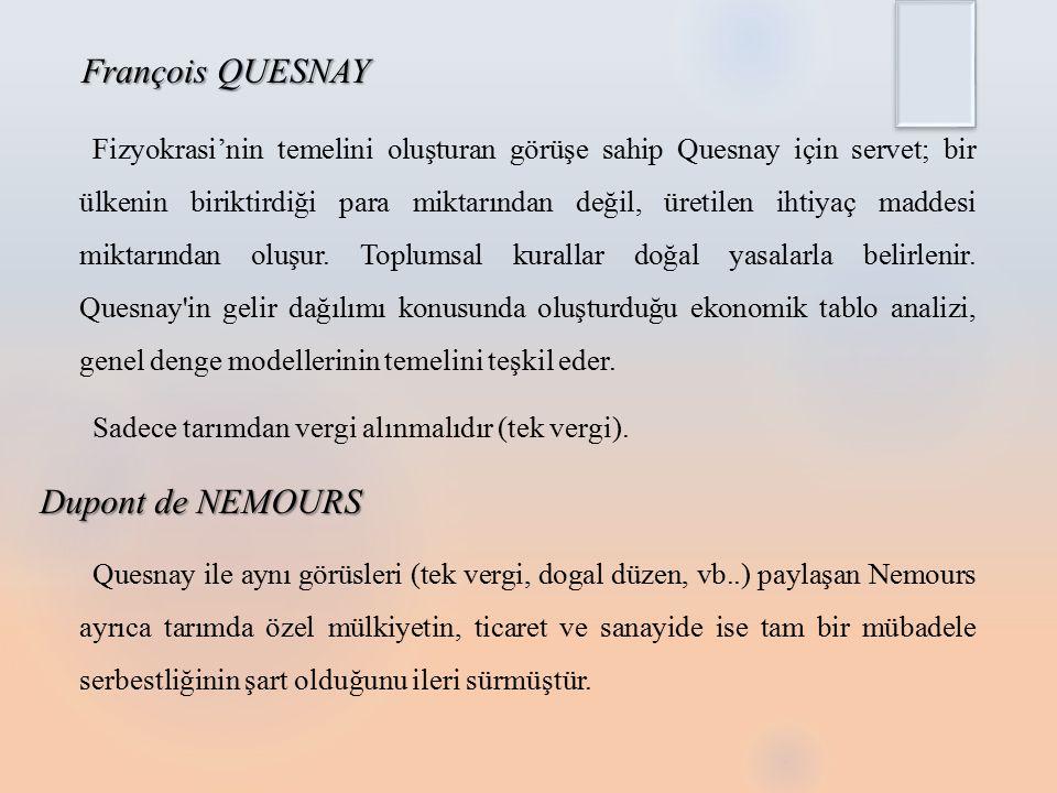 François QUESNAY Fizyokrasi'nin temelini oluşturan görüşe sahip Quesnay için servet; bir ülkenin biriktirdiği para miktarından değil, üretilen ihtiyaç maddesi miktarından oluşur.