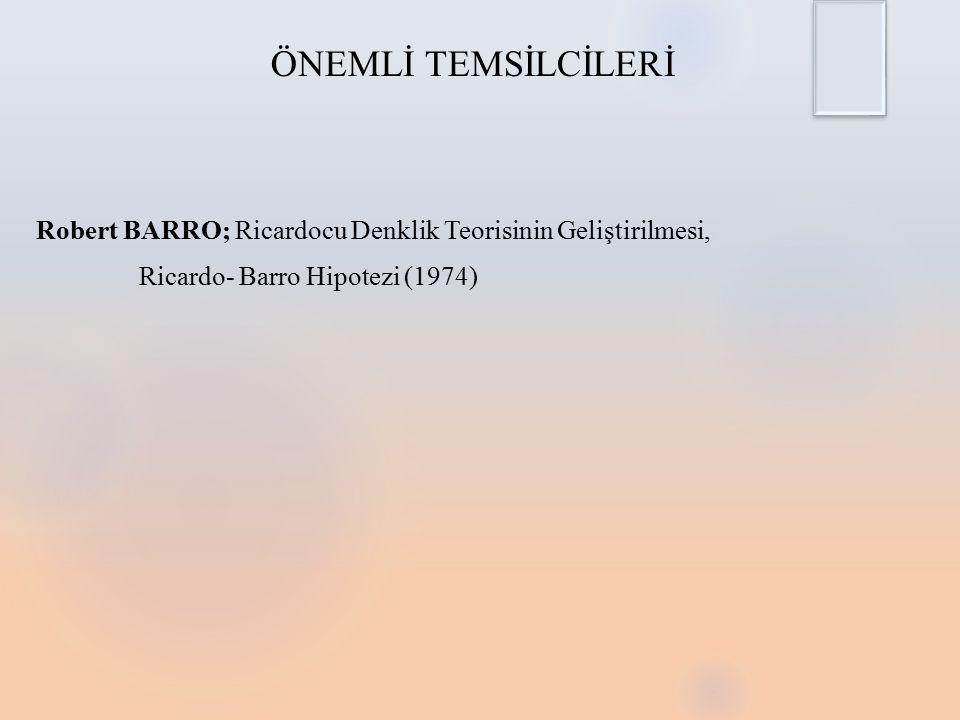 ÖNEMLİ TEMSİLCİLERİ Robert BARRO; Ricardocu Denklik Teorisinin Geliştirilmesi, Ricardo- Barro Hipotezi (1974)