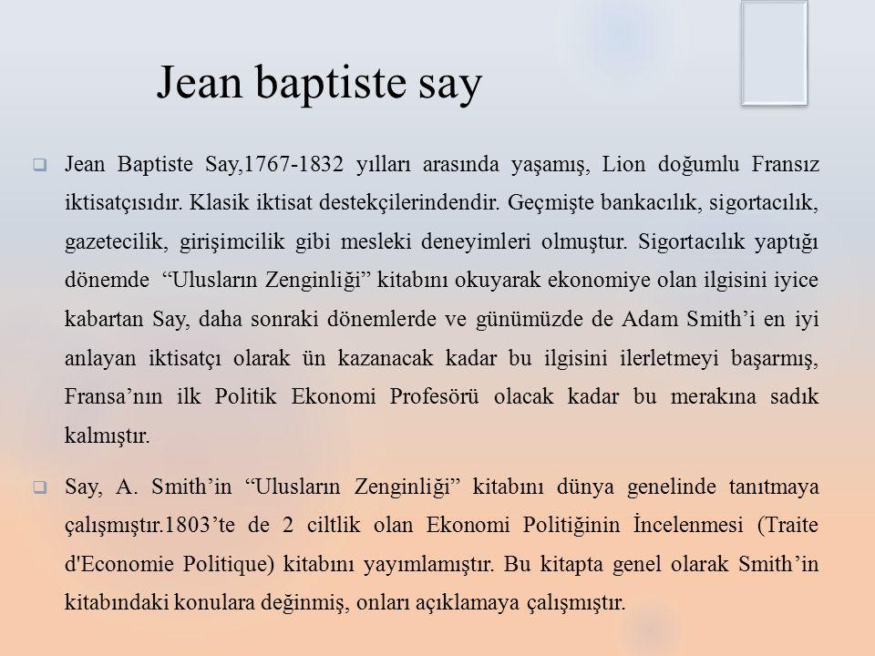 Jean baptiste say  Jean Baptiste Say,1767-1832 yılları arasında yaşamış, Lion doğumlu Fransız iktisatçısıdır.