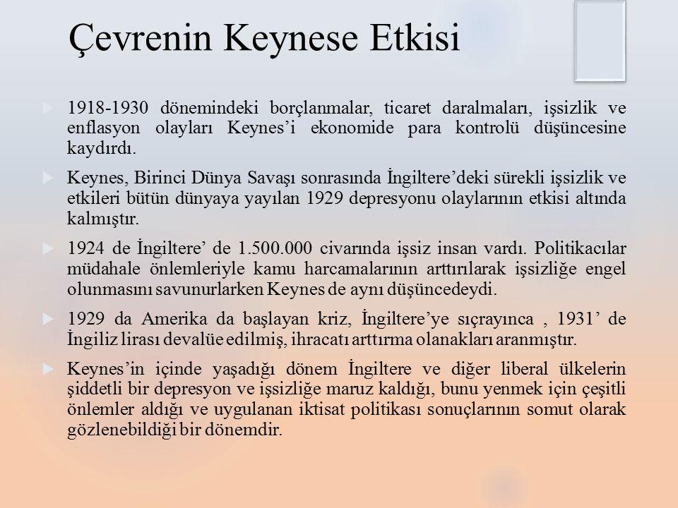 Çevrenin Keynese Etkisi  1918-1930 dönemindeki borçlanmalar, ticaret daralmaları, işsizlik ve enflasyon olayları Keynes'i ekonomide para kontrolü düşüncesine kaydırdı.