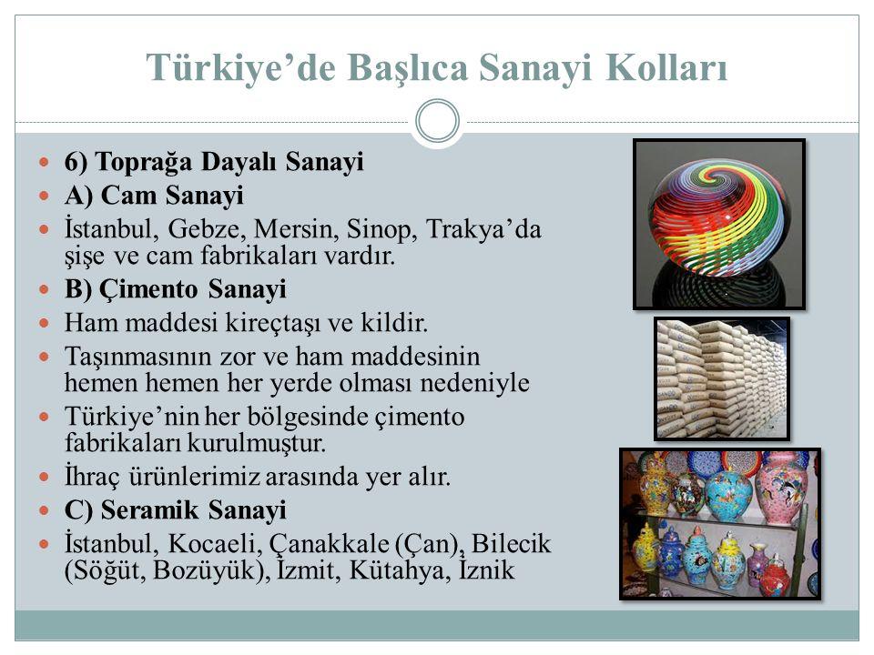 Türkiye'de Başlıca Sanayi Kolları 6) Toprağa Dayalı Sanayi A) Cam Sanayi İstanbul, Gebze, Mersin, Sinop, Trakya'da şişe ve cam fabrikaları vardır. B)