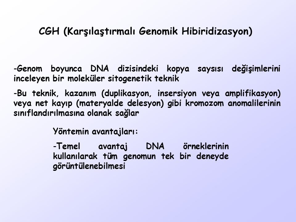 CGH (Karşılaştırmalı Genomik Hibiridizasyon) -Genom boyunca DNA dizisindeki kopya saysısı değişimlerini inceleyen bir moleküler sitogenetik teknik -Bu