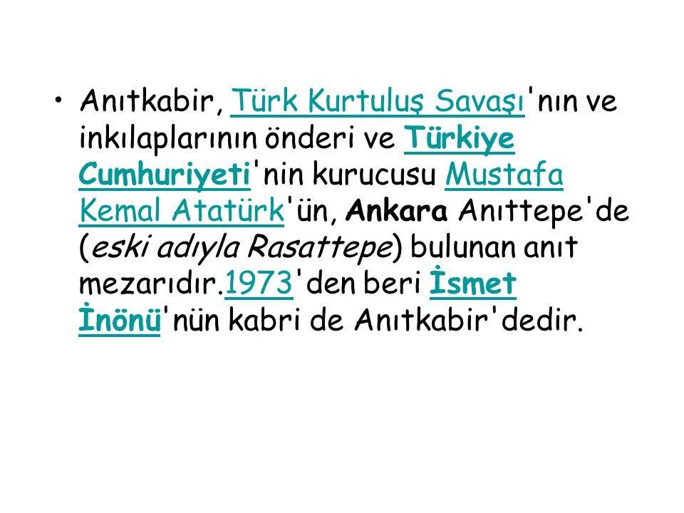 Anıtkabir, Türk Kurtuluş Savaşı nın ve inkılaplarının önderi ve Türkiye Cumhuriyeti nin kurucusu Mustafa Kemal Atatürk ün, Ankara Anıttepe de (eski adıyla Rasattepe) bulunan anıt mezarıdır.1973 den beri İsmet İnönü nün kabri de Anıtkabir dedir.Türk Kurtuluş SavaşıTürkiye CumhuriyetiMustafa Kemal Atatürk1973İsmet İnönü