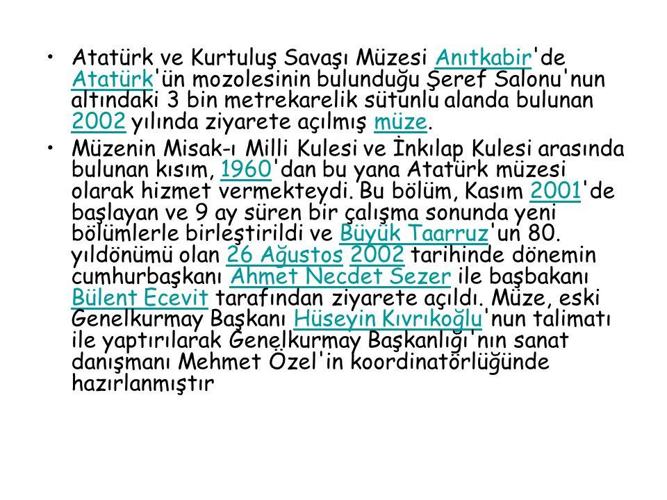 Atatürk ve Kurtuluş Savaşı Müzesi Anıtkabir de Atatürk ün mozolesinin bulunduğu Şeref Salonu nun altındaki 3 bin metrekarelik sütunlu alanda bulunan 2002 yılında ziyarete açılmış müze.Anıtkabir Atatürk 2002müze Müzenin Misak-ı Milli Kulesi ve İnkılap Kulesi arasında bulunan kısım, 1960 dan bu yana Atatürk müzesi olarak hizmet vermekteydi.
