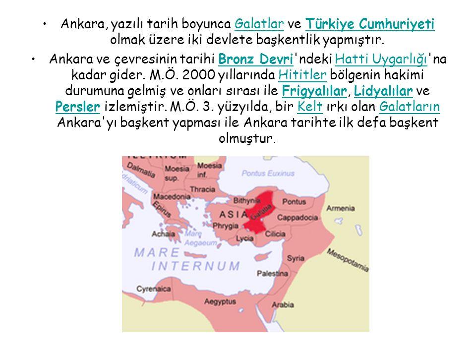 Ankara, yazılı tarih boyunca Galatlar ve Türkiye Cumhuriyeti olmak üzere iki devlete başkentlik yapmıştır.GalatlarTürkiye Cumhuriyeti Ankara ve çevresinin tarihi Bronz Devri ndeki Hatti Uygarlığı na kadar gider.