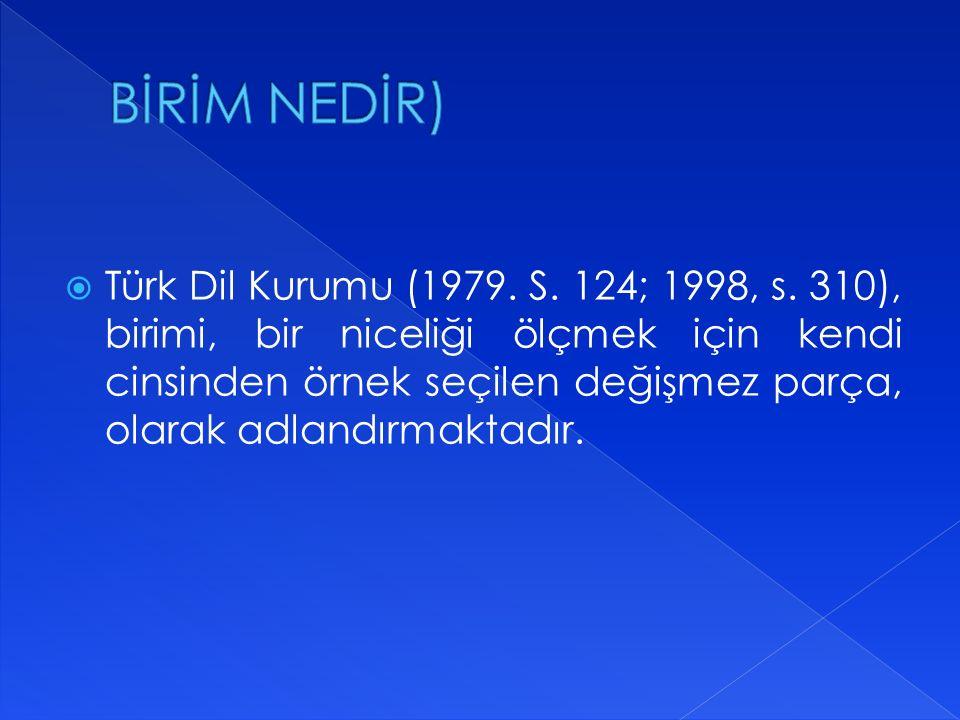  Türk Dil Kurumu (1979. S. 124; 1998, s. 310), birimi, bir niceliği ölçmek için kendi cinsinden örnek seçilen değişmez parça, olarak adlandırmaktadır