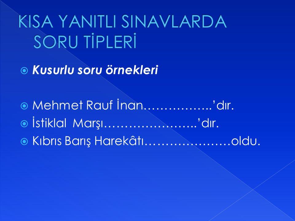  Kusurlu soru örnekleri  Mehmet Rauf İnan……………..'dır.  İstiklal Marşı…………………..'dır.  Kıbrıs Barış Harekâtı…………………oldu.