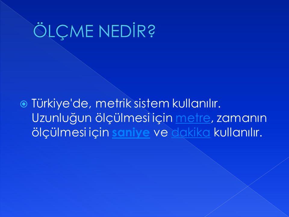  Türkiye'de, metrik sistem kullanılır. Uzunluğun ölçülmesi için metre, zamanın ölçülmesi için saniye ve dakika kullanılır.metre saniyedakika