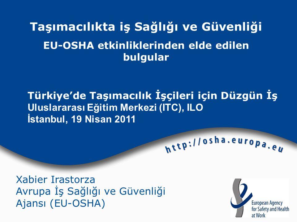 Taşımacılıkta iş Sağlığı ve Güvenliği EU-OSHA etkinliklerinden elde edilen bulgular Türkiye'de Taşımacılık İşçileri için Düzgün İş Uluslararası Eğitim Merkezi (ITC), ILO İstanbul, 19 Nisan 2011 Xabier Irastorza Avrupa İş Sağlığı ve Güvenliği Ajansı (EU-OSHA)