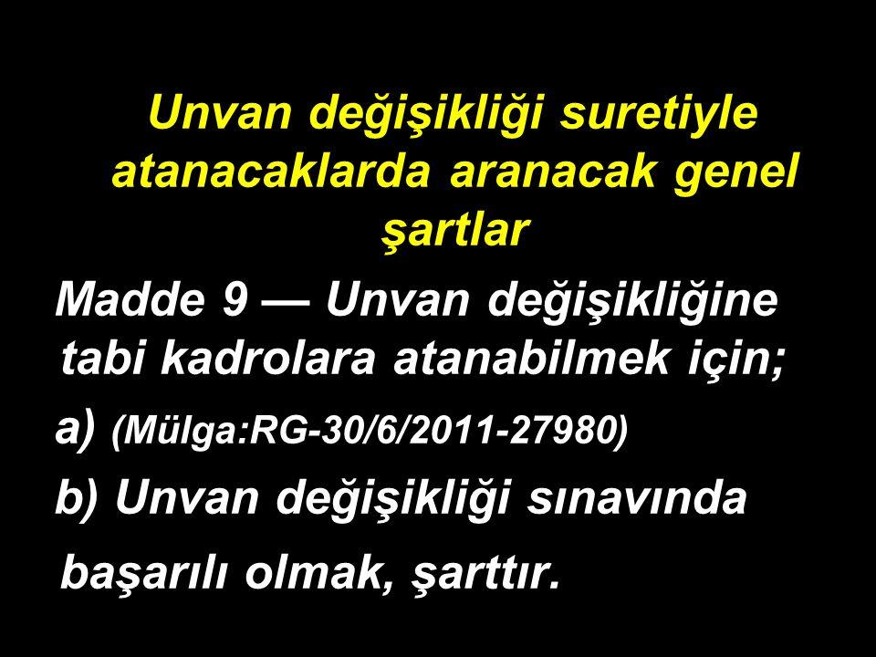 Unvan değişikliği suretiyle atanacaklarda aranacak genel şartlar Madde 9 — Unvan değişikliğine tabi kadrolara atanabilmek için; a) (Mülga:RG-30/6/2011-27980) b) Unvan değişikliği sınavında başarılı olmak, şarttır.