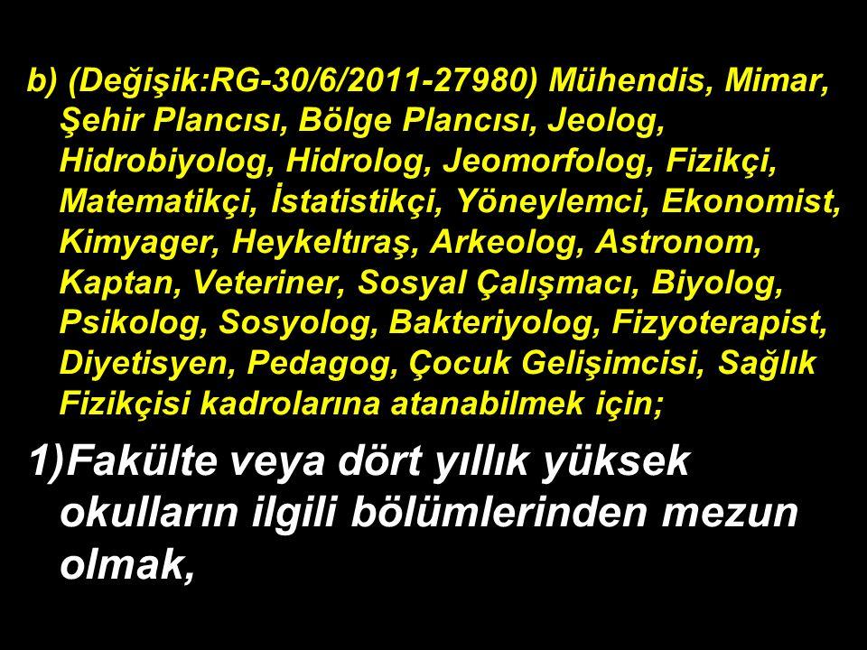 b) (Değişik:RG-30/6/2011-27980) Mühendis, Mimar, Şehir Plancısı, Bölge Plancısı, Jeolog, Hidrobiyolog, Hidrolog, Jeomorfolog, Fizikçi, Matematikçi, İstatistikçi, Yöneylemci, Ekonomist, Kimyager, Heykeltıraş, Arkeolog, Astronom, Kaptan, Veteriner, Sosyal Çalışmacı, Biyolog, Psikolog, Sosyolog, Bakteriyolog, Fizyoterapist, Diyetisyen, Pedagog, Çocuk Gelişimcisi, Sağlık Fizikçisi kadrolarına atanabilmek için; 1)Fakülte veya dört yıllık yüksek okulların ilgili bölümlerinden mezun olmak,