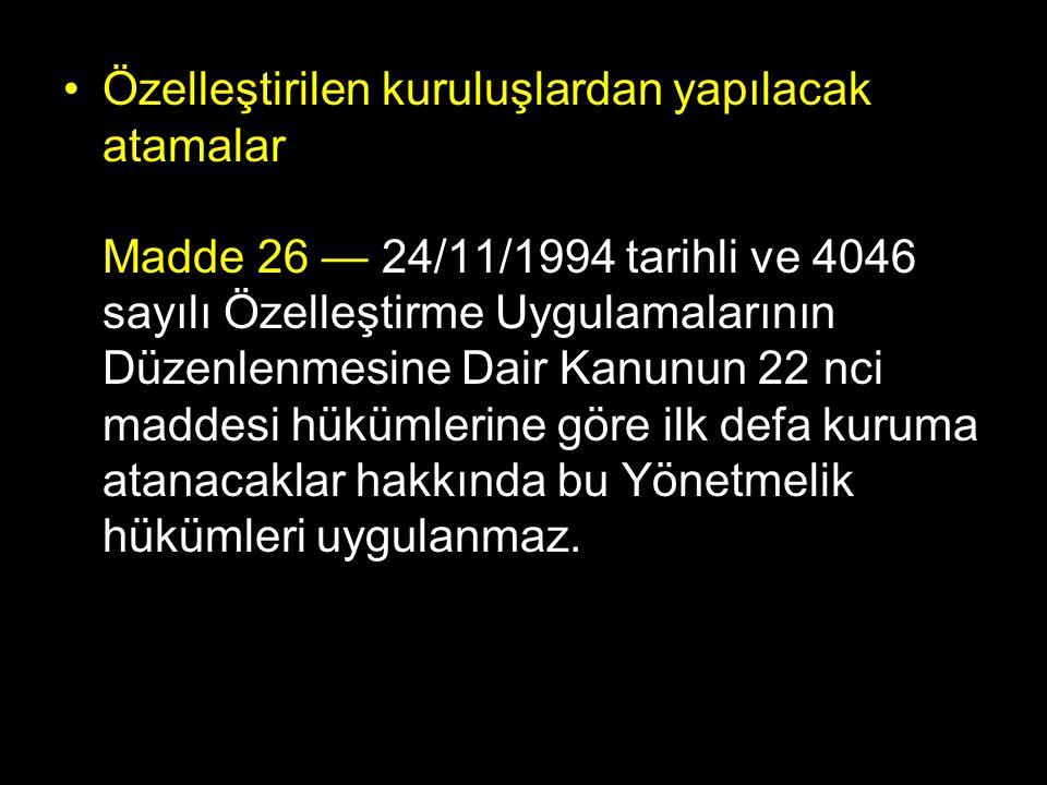 Özelleştirilen kuruluşlardan yapılacak atamalar Madde 26 — 24/11/1994 tarihli ve 4046 sayılı Özelleştirme Uygulamalarının Düzenlenmesine Dair Kanunun 22 nci maddesi hükümlerine göre ilk defa kuruma atanacaklar hakkında bu Yönetmelik hükümleri uygulanmaz.