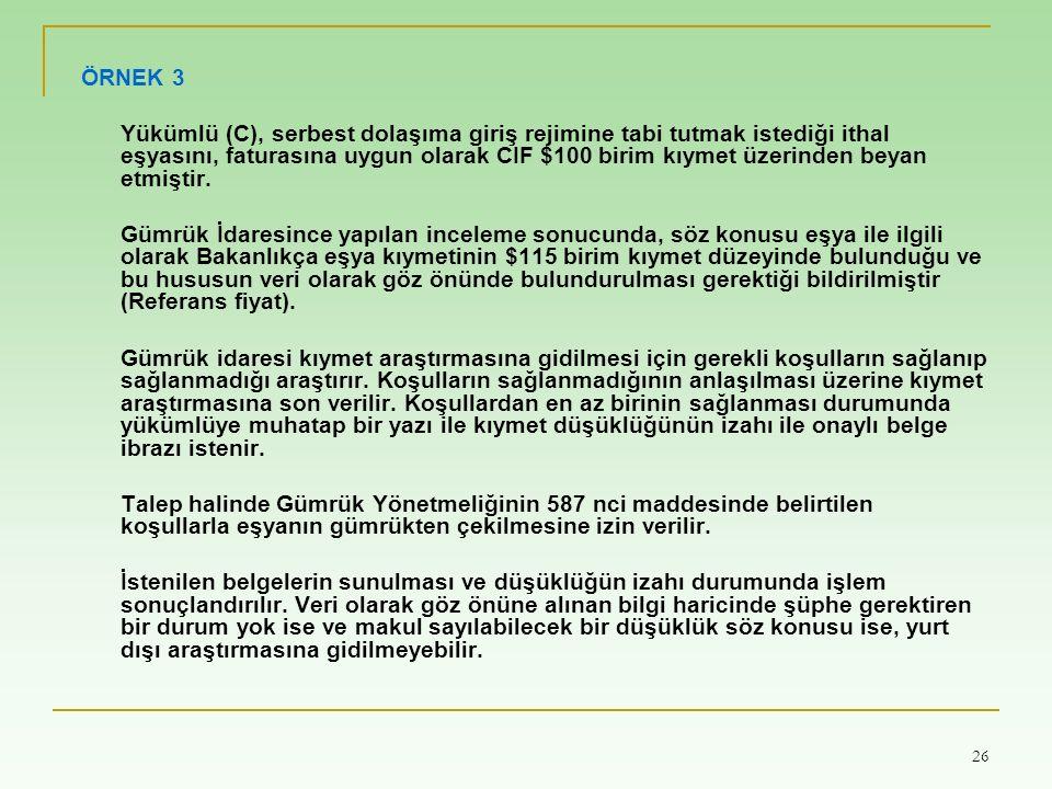 26 ÖRNEK 3 Yükümlü (C), serbest dolaşıma giriş rejimine tabi tutmak istediği ithal eşyasını, faturasına uygun olarak CIF $100 birim kıymet üzerinden beyan etmiştir.