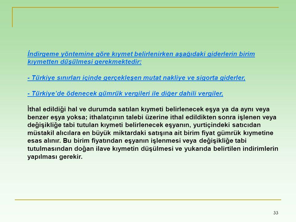 33 İndirgeme yöntemine göre kıymet belirlenirken aşağıdaki giderlerin birim kıymetten düşülmesi gerekmektedir: - Türkiye sınırları içinde gerçekleşen mutat nakliye ve sigorta giderler, - Türkiye'de ödenecek gümrük vergileri ile diğer dahili vergiler, İthal edildiği hal ve durumda satılan kıymeti belirlenecek eşya ya da aynı veya benzer eşya yoksa; ithalatçının talebi üzerine ithal edildikten sonra işlenen veya değişikliğe tabi tutulan kıymeti belirlenecek eşyanın, yurtiçindeki satıcıdan müstakil alıcılara en büyük miktardaki satışına ait birim fiyat gümrük kıymetine esas alınır.
