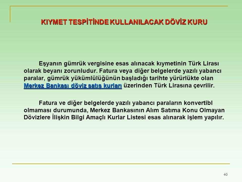 40 KIYMET TESPİTİNDE KULLANILACAK DÖVİZ KURU Merkez Bankası döviz satış kurları Eşyanın gümrük vergisine esas alınacak kıymetinin Türk Lirası olarak beyanı zorunludur.