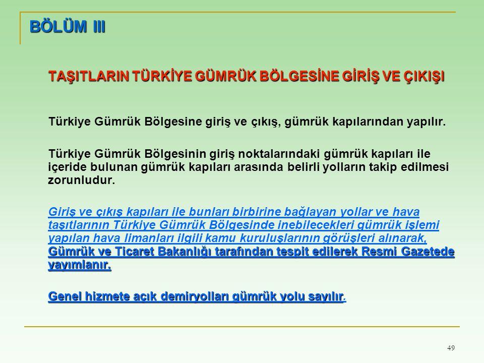 49 BÖLÜM III TAŞITLARIN TÜRKİYE GÜMRÜK BÖLGESİNE GİRİŞ VE ÇIKIŞI Türkiye Gümrük Bölgesine giriş ve çıkış, gümrük kapılarından yapılır.
