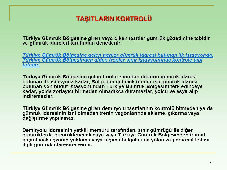 50 TAŞITLARIN KONTROLÜ Türkiye Gümrük Bölgesine giren veya çıkan taşıtlar gümrük gözetimine tabidir ve gümrük idareleri tarafından denetlenir.