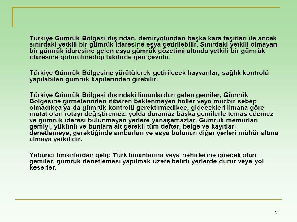 51 Türkiye Gümrük Bölgesi dışından, demiryolundan başka kara taşıtları ile ancak sınırdaki yetkili bir gümrük idaresine eşya getirilebilir.
