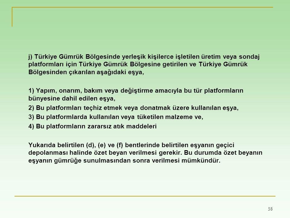 58 j) Türkiye Gümrük Bölgesinde yerleşik kişilerce işletilen üretim veya sondaj platformları için Türkiye Gümrük Bölgesine getirilen ve Türkiye Gümrük Bölgesinden çıkarılan aşağıdaki eşya, 1) Yapım, onarım, bakım veya değiştirme amacıyla bu tür platformların bünyesine dahil edilen eşya, 2) Bu platformları teçhiz etmek veya donatmak üzere kullanılan eşya, 3) Bu platformlarda kullanılan veya tüketilen malzeme ve, 4) Bu platformların zararsız atık maddeleri Yukarıda belirtilen (d), (e) ve (f) bentlerinde belirtilen eşyanın geçici depolanması halinde özet beyan verilmesi gerekir.