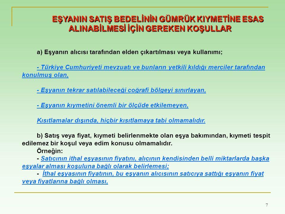 7 7 EŞYANIN SATIŞ BEDELİNİN GÜMRÜK KIYMETİNE ESAS ALINABİLMESİ İÇİN GEREKEN KOŞULLAR a) Eşyanın alıcısı tarafından elden çıkartılması veya kullanımı; - Türkiye Cumhuriyeti mevzuatı ve bunların yetkili kıldığı merciler tarafından konulmuş olan, - Eşyanın tekrar satılabileceği coğrafi bölgeyi sınırlayan, - Eşyanın kıymetini önemli bir ölçüde etkilemeyen, Kısıtlamalar dışında, hiçbir kısıtlamaya tabi olmamalıdır.