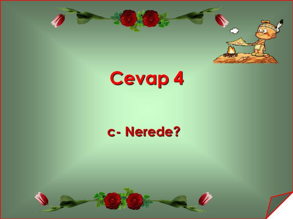 Cevap 4 c- Nerede? c- Nerede?
