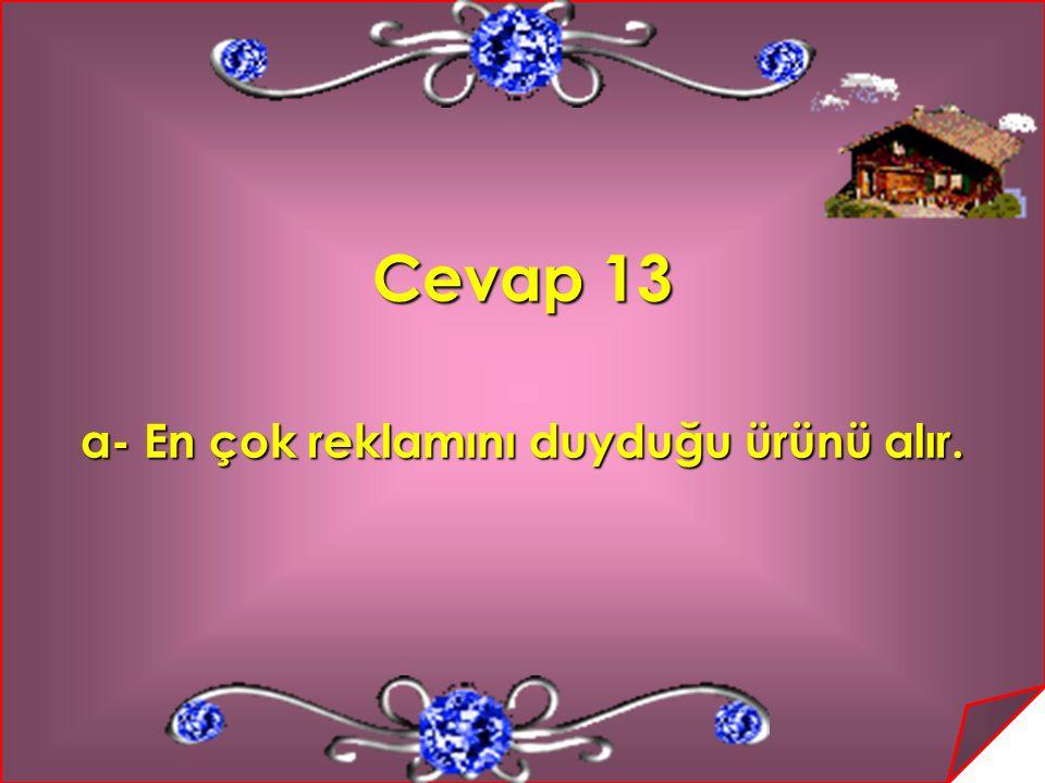 Cevap 13 a- En çok reklamını duyduğu ürünü alır.