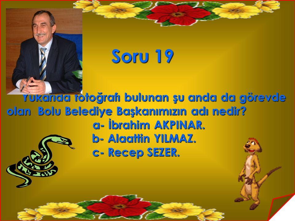 Soru 19 Yukarıda fotoğrafı bulunan şu anda da görevde Yukarıda fotoğrafı bulunan şu anda da görevde olan Bolu Belediye Başkanımızın adı nedir? olan Bo