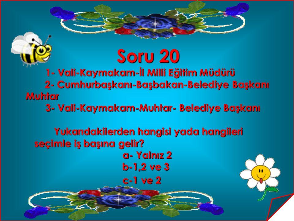 Soru 20 Soru 20 1- Vali-Kaymakam-İl Milli Eğitim Müdürü 2- Cumhurbaşkanı-Başbakan-Belediye Başkanı 2- Cumhurbaşkanı-Başbakan-Belediye BaşkanıMuhtar 3-