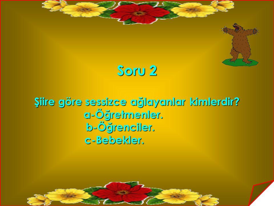 Soru 2 Şiire göre sessizce ağlayanlar kimlerdir? Şiire göre sessizce ağlayanlar kimlerdir? a-Öğretmenler. a-Öğretmenler.b-Öğrenciler. c-Bebekler. c-Be