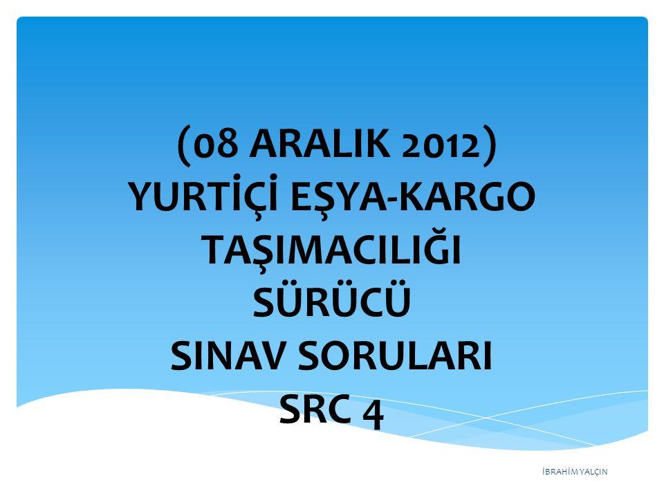 İBRAHİM YALÇIN (08 ARALIK 2012) YURTİÇİ EŞYA-KARGO TAŞIMACILIĞI SÜRÜCÜ SINAV SORULARI SRC 4