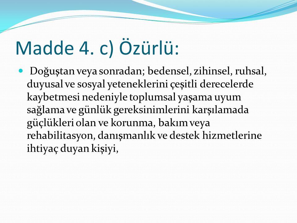 Madde 4. c) Özürlü: Doğuştan veya sonradan; bedensel, zihinsel, ruhsal, duyusal ve sosyal yeteneklerini çeşitli derecelerde kaybetmesi nedeniyle toplu