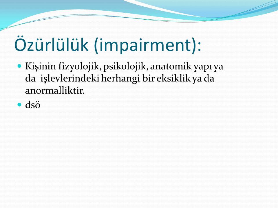 Özürlülük (impairment): Kişinin fizyolojik, psikolojik, anatomik yapı ya da işlevlerindeki herhangi bir eksiklik ya da anormalliktir. dsö