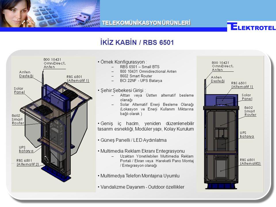 TELEKOMÜNİKASYON ÜRÜNLERİ İKİZ KABİN / RBS 6501 Örnek Konfigurasyon : –RBS 6501 – Small BTS –800 10431 Omnidirectional Anten –8602 Smart Router –BCI 22NF - UPS Batarya Şehir Şebekesi Girişi : –Alttan veya Üstten alternatif besleme olanağı –Solar Alternatif Enerji Besleme Olanağı (Lokasyon ve Enerji Kullanım Miktarına bağlı olarak ) Geniş iç hacim, yeniden düzenlenebilir tasarım esnekliği, Modüler yapı, Kolay Kurulum Güneş Panelli / LED Aydınlatma Multimedia Reklam Ekranı Entegrasyonu –Uzaktan Yönetilebilen Multimedia Reklam Portali / Ekran veya Hareketli Pano Montaj / Entegrasyon olanağı Multimedya Telefon Montajına Uyumlu Vandalizme Dayanım - Outdoor özellikler