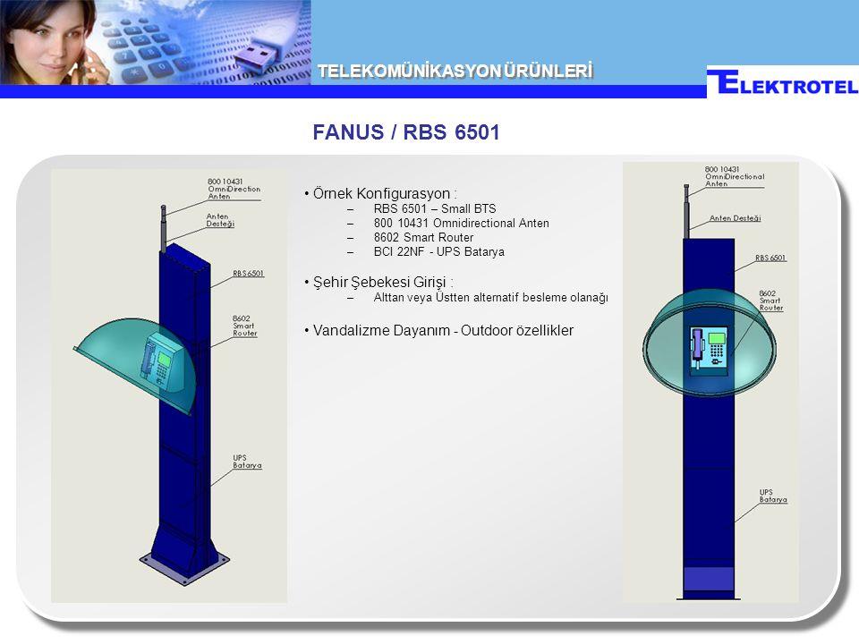 TELEKOMÜNİKASYON ÜRÜNLERİ FANUS / RBS 6501 Örnek Konfigurasyon : –RBS 6501 – Small BTS –800 10431 Omnidirectional Anten –8602 Smart Router –BCI 22NF - UPS Batarya Şehir Şebekesi Girişi : –Alttan veya Üstten alternatif besleme olanağı Vandalizme Dayanım - Outdoor özellikler