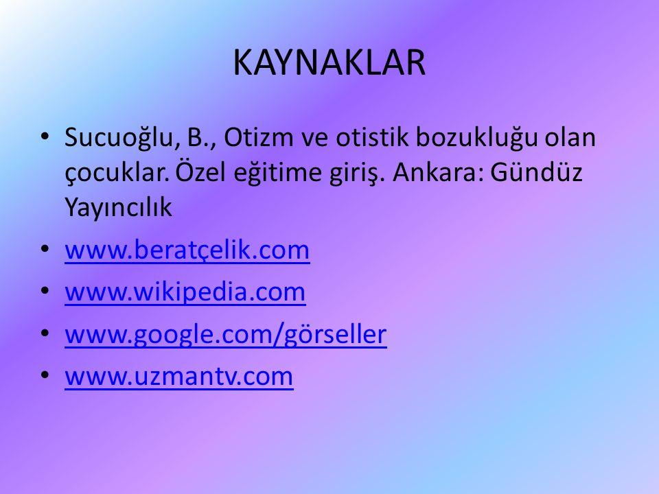 KAYNAKLAR Sucuoğlu, B., Otizm ve otistik bozukluğu olan çocuklar. Özel eğitime giriş. Ankara: Gündüz Yayıncılık www.beratçelik.com www.wikipedia.com w